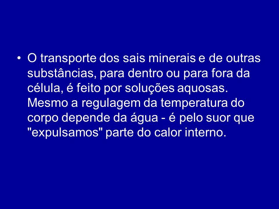 O transporte dos sais minerais e de outras substâncias, para dentro ou para fora da célula, é feito por soluções aquosas. Mesmo a regulagem da tempera
