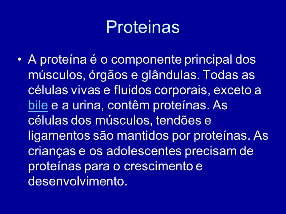 Proteinas A proteína é o componente principal dos músculos, órgãos e glândulas. Todas as células vivas e fluidos corporais, exceto a bile e a urina, c
