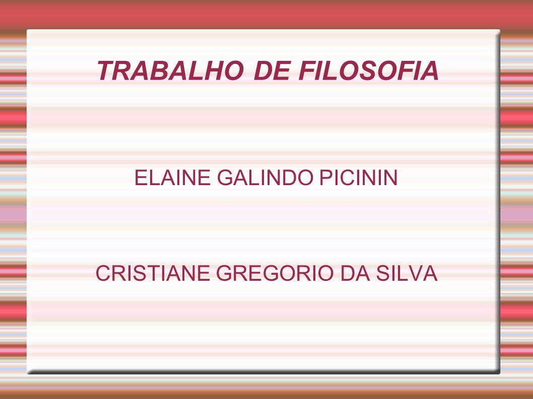 TRABALHO DE FILOSOFIA ELAINE GALINDO PICININ CRISTIANE GREGORIO DA SILVA