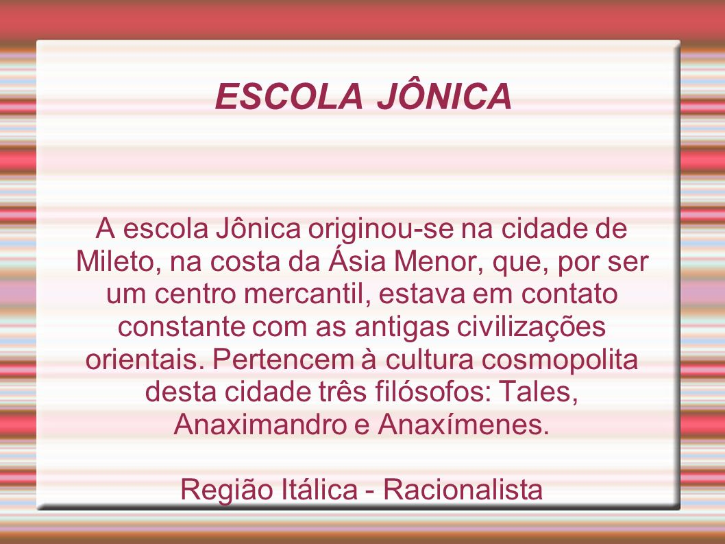 ESCOLA JÔNICA A escola Jônica originou-se na cidade de Mileto, na costa da Ásia Menor, que, por ser um centro mercantil, estava em contato constante com as antigas civilizações orientais.