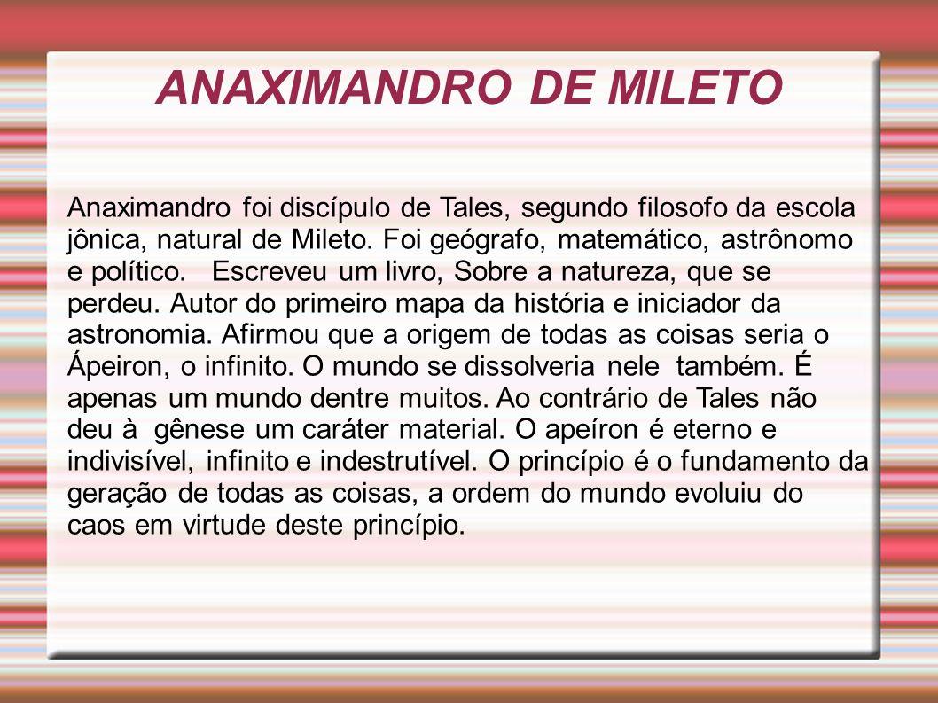 ANAXIMANDRO DE MILETO Anaximandro foi discípulo de Tales, segundo filosofo da escola jônica, natural de Mileto.