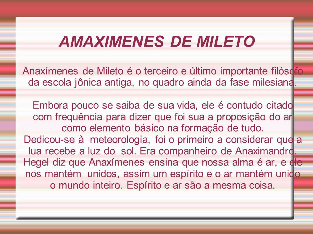 AMAXIMENES DE MILETO Anaxímenes de Mileto é o terceiro e último importante filósofo da escola jônica antiga, no quadro ainda da fase milesiana.