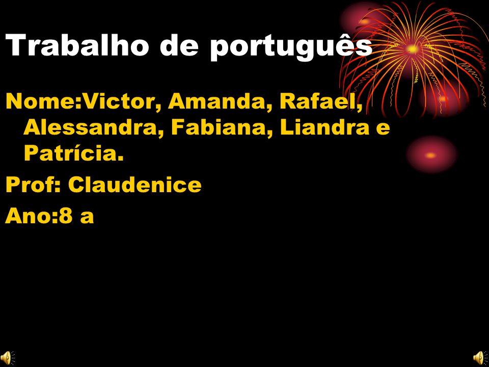 Trabalho de português Nome:Victor, Amanda, Rafael, Alessandra, Fabiana, Liandra e Patrícia.
