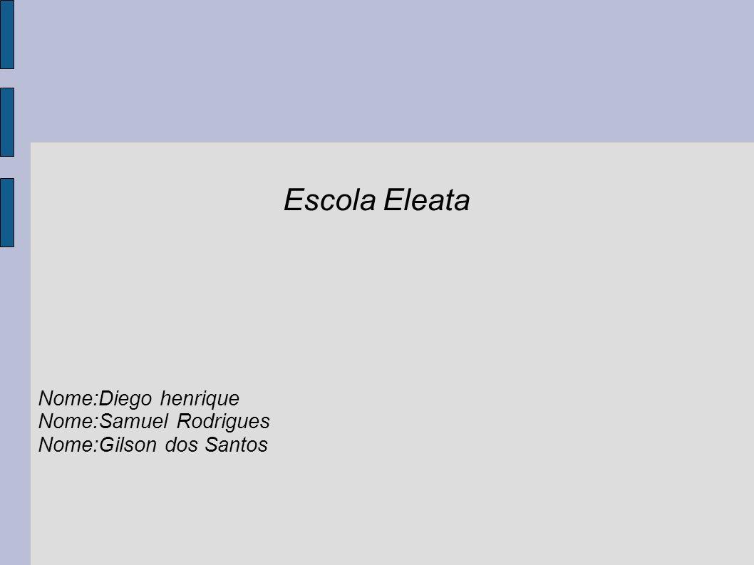 Escola Eleata Nome:Diego henrique Nome:Samuel Rodrigues Nome:Gilson dos Santos