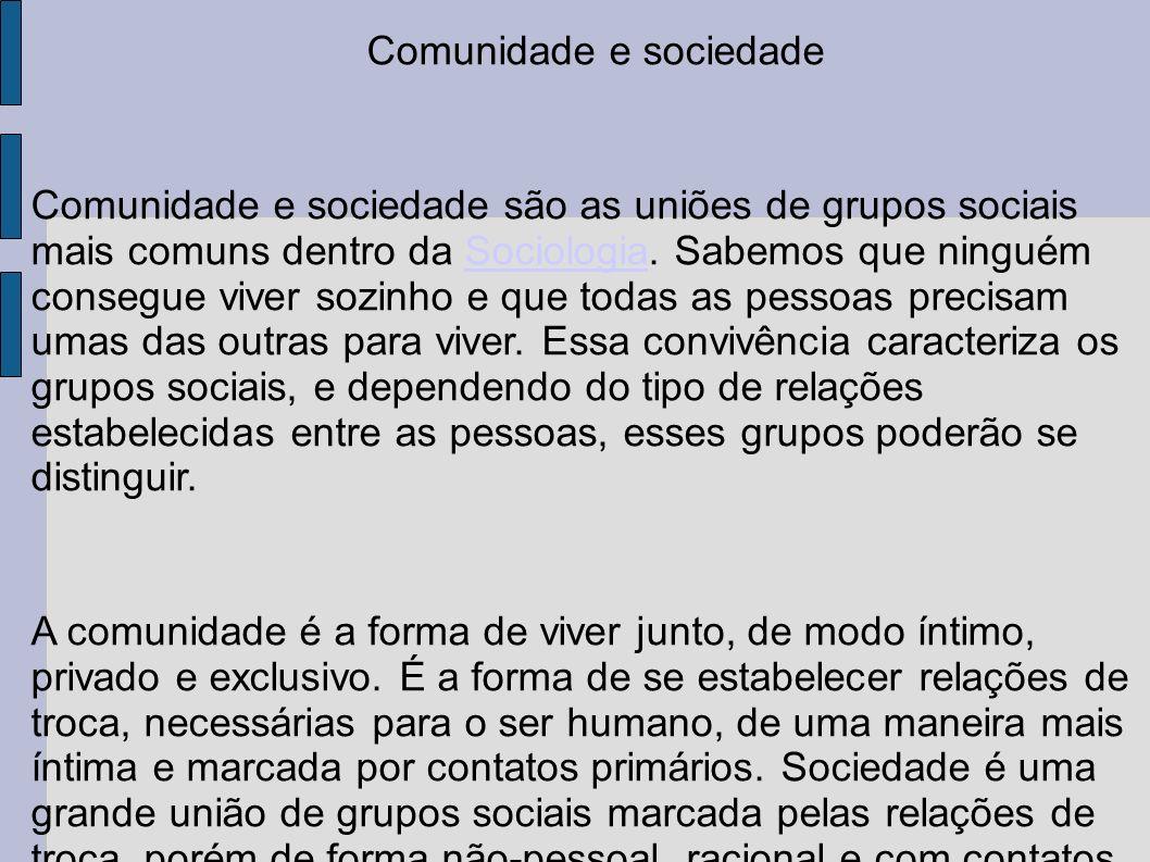 Comunidade e sociedade Comunidade e sociedade são as uniões de grupos sociais mais comuns dentro da Sociologia. Sabemos que ninguém consegue viver soz