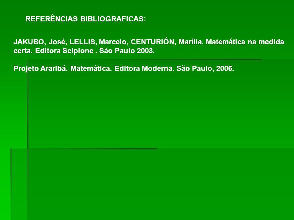 REFERÊNCIAS BIBLIOGRAFICAS: JAKUBO, José, LELLIS, Marcelo, CENTURIÓN, Marília. Matemática na medida certa. Editora Scipione. São Paulo 2003. Projeto A