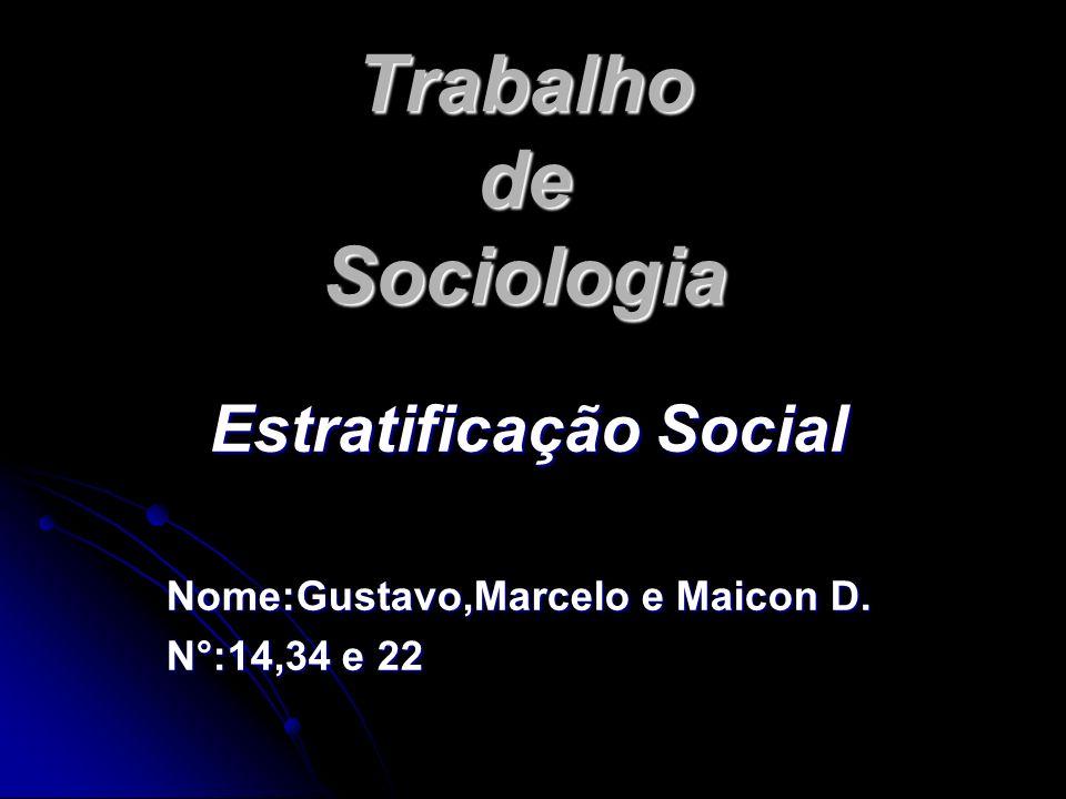 Trabalho de Sociologia Estratificação Social Nome:Gustavo,Marcelo e Maicon D. N°:14,34 e 22