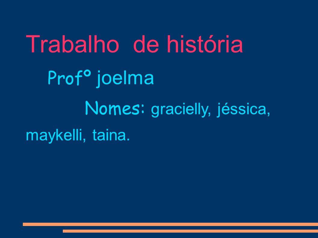 Trabalho de história Profº joelma Nomes: gracielly, jéssica, maykelli, taina.