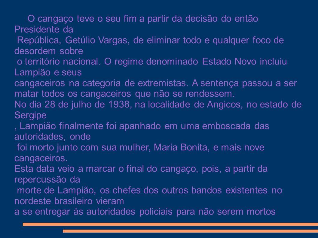 O cangaço teve o seu fim a partir da decisão do então Presidente da República, Getúlio Vargas, de eliminar todo e qualquer foco de desordem sobre o te