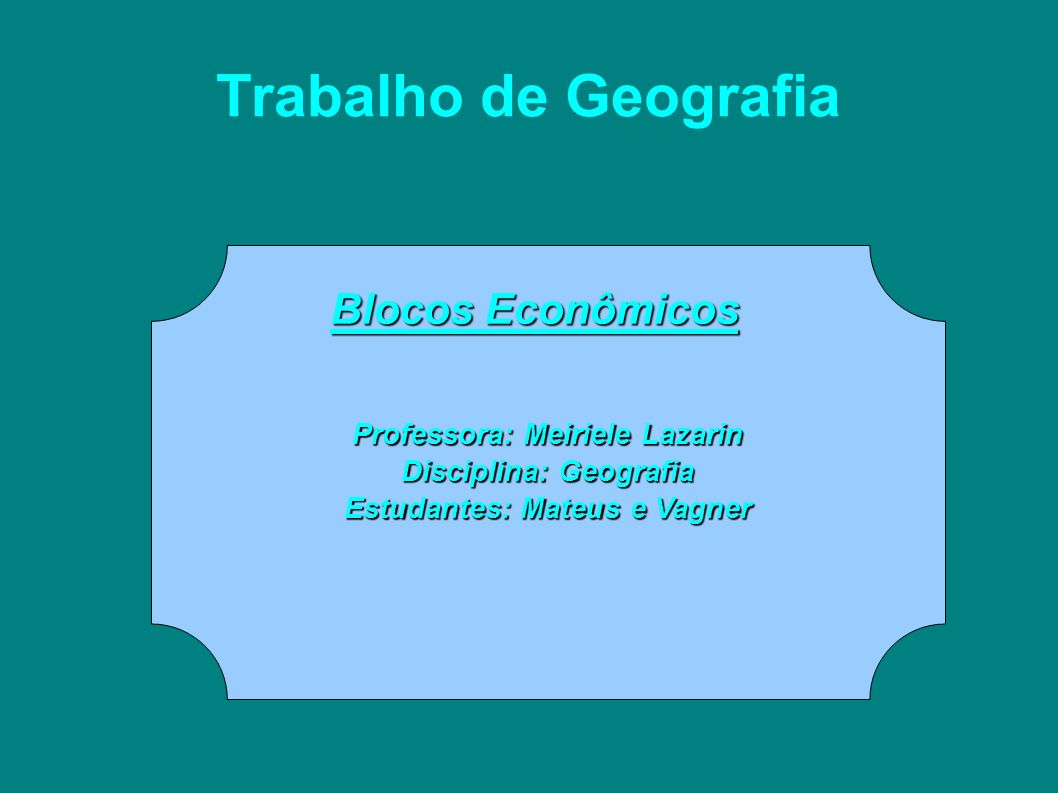 Trabalho de Geografia Professora: Meiriele Lazarin Disciplina: Geografia Estudantes: Mateus e Vagner Blocos Econômicos