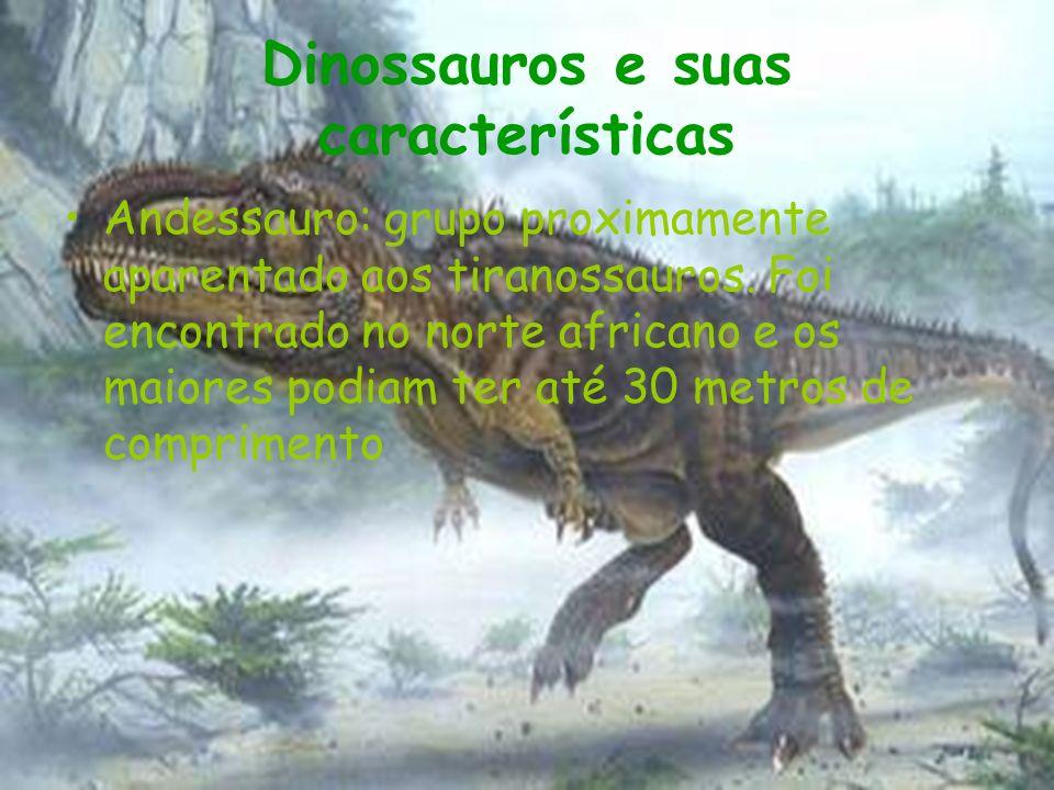 Dinossauros e suas características Andessauro: grupo proximamente aparentado aos tiranossauros. Foi encontrado no norte africano e os maiores podiam t