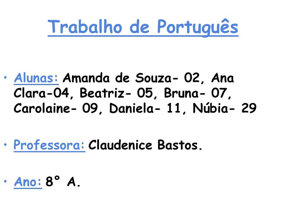 Trabalho de Português Alunas: Amanda de Souza- 02, Ana Clara-04, Beatriz- 05, Bruna- 07, Carolaine- 09, Daniela- 11, Núbia- 29 Professora: Claudenice