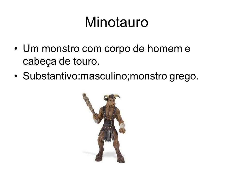 Minotauro Um monstro com corpo de homem e cabeça de touro. Substantivo:masculino;monstro grego.