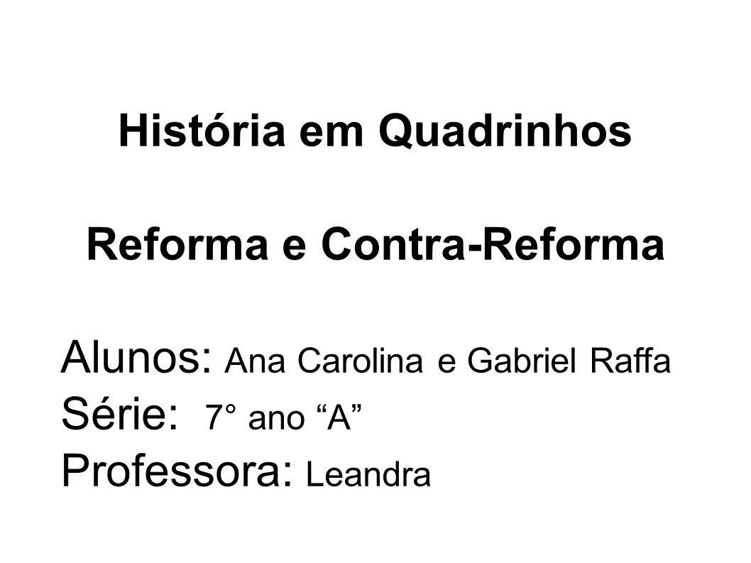 História em Quadrinhos Reforma e Contra-Reforma Alunos: Ana Carolina e Gabriel Raffa Série: 7° ano A Professora: Leandra