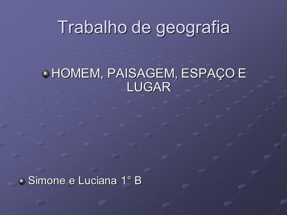 Trabalho de geografia HOMEM, PAISAGEM, ESPAÇO E LUGAR Simone e Luciana 1° B