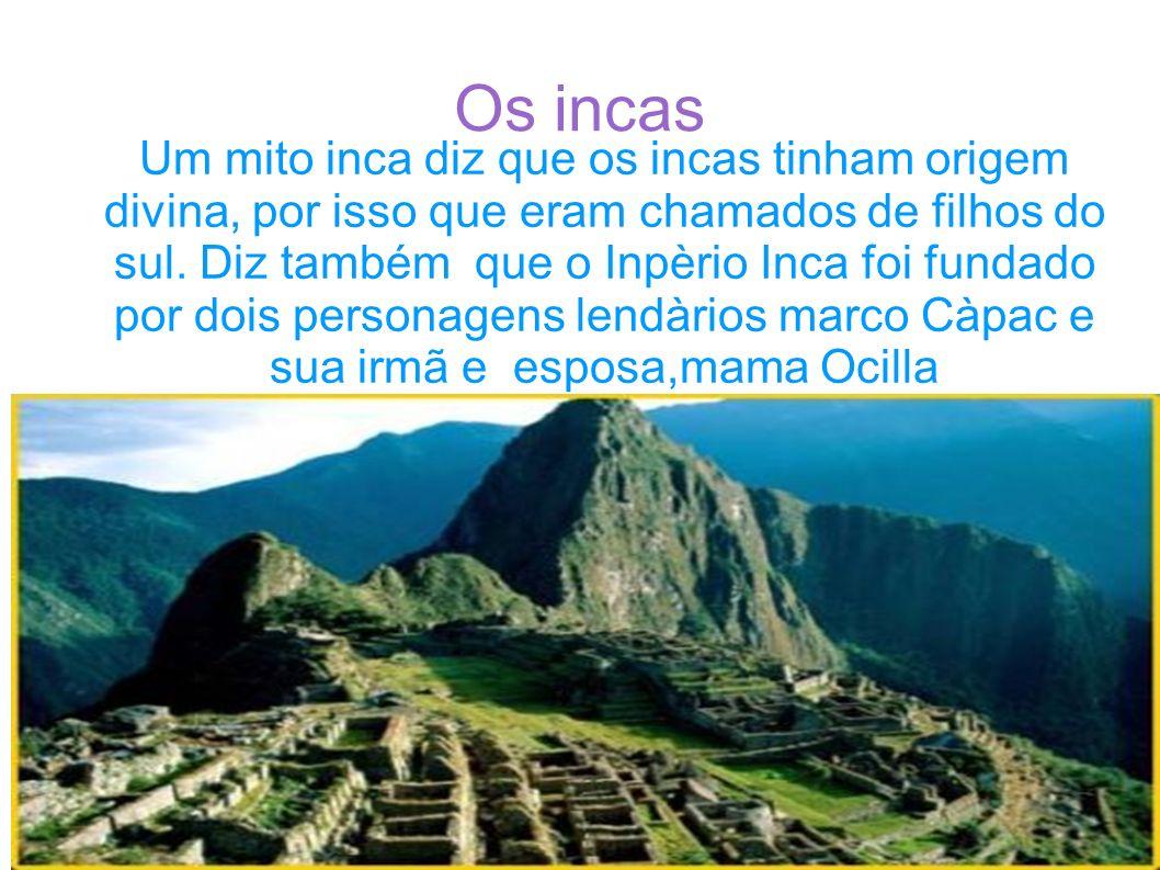 Os incas Um mito inca diz que os incas tinham origem divina, por isso que eram chamados de filhos do sul. Diz também que o Inpèrio Inca foi fundado po