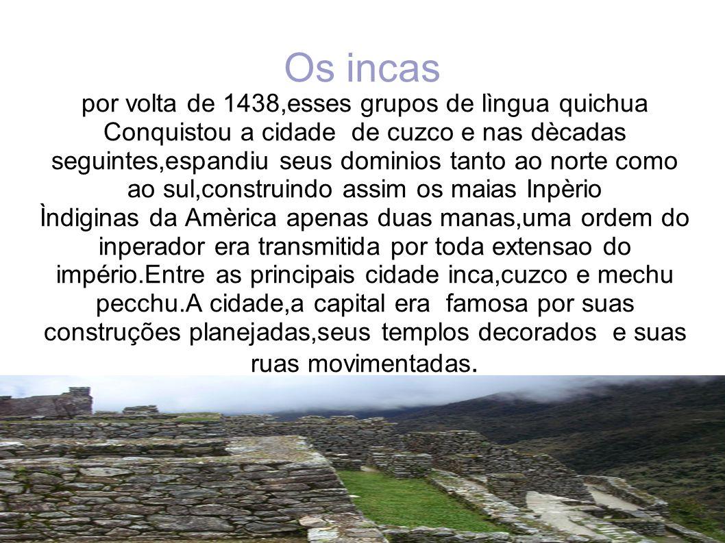 Os incas por volta de 1438,esses grupos de lìngua quichua Conquistou a cidade de cuzco e nas dècadas seguintes,espandiu seus dominios tanto ao norte c