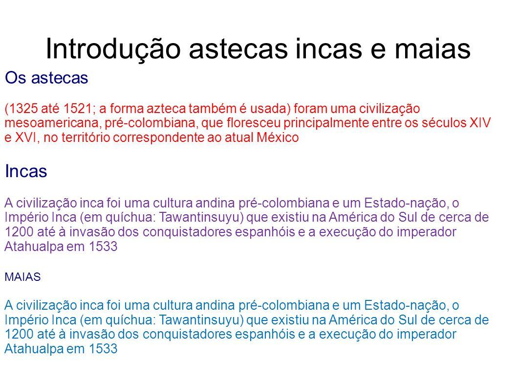 Introdução astecas incas e maias Os astecas (1325 até 1521; a forma azteca também é usada) foram uma civilização mesoamericana, pré-colombiana, que fl