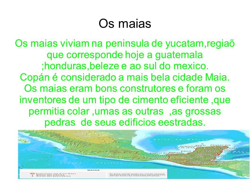 Os maias Os maias viviam na peninsula de yucatam,regiaõ que corresponde hoje a guatemala ;honduras,beleze e ao sul do mexico. Copán é considerado a ma