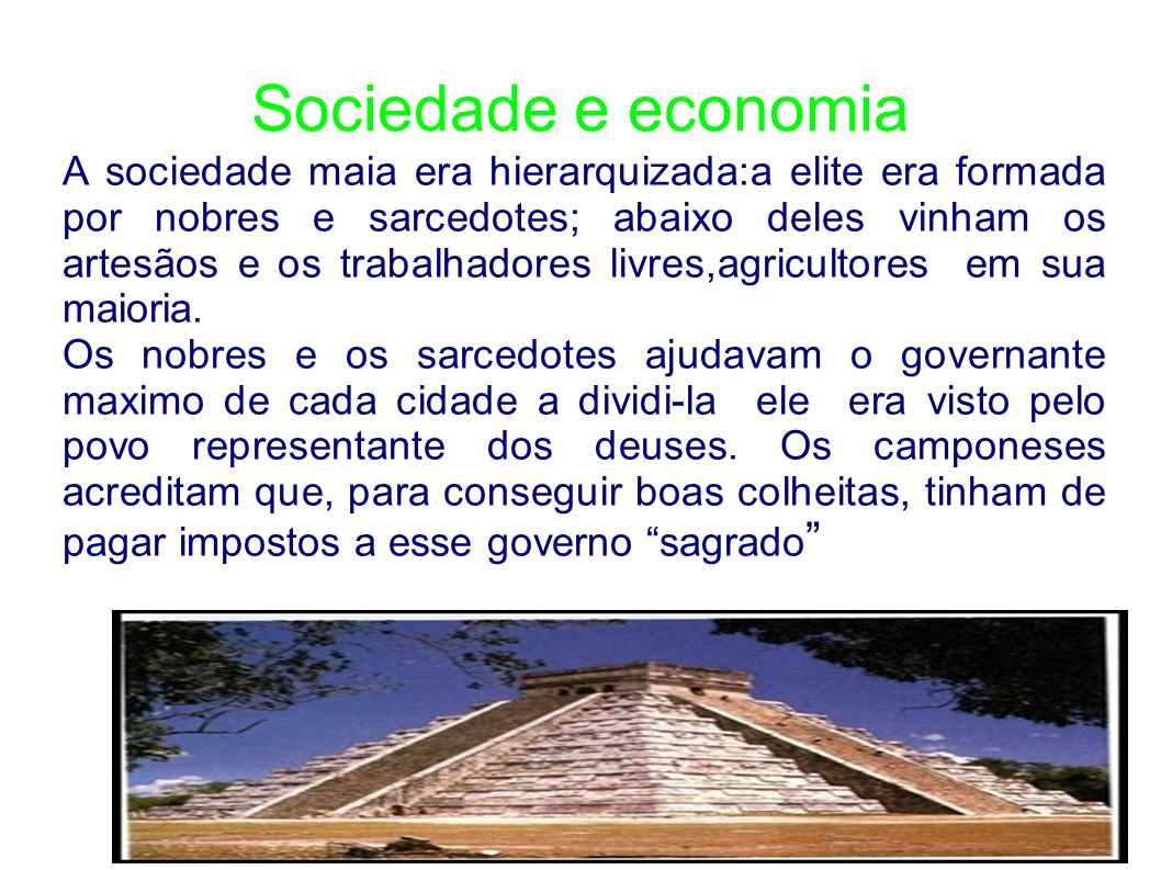 Sociedade e economia A sociedade maia era hierarquizada:a elite era formada por nobres e sarcedotes; abaixo deles vinham os artesãos e os trabalhadore
