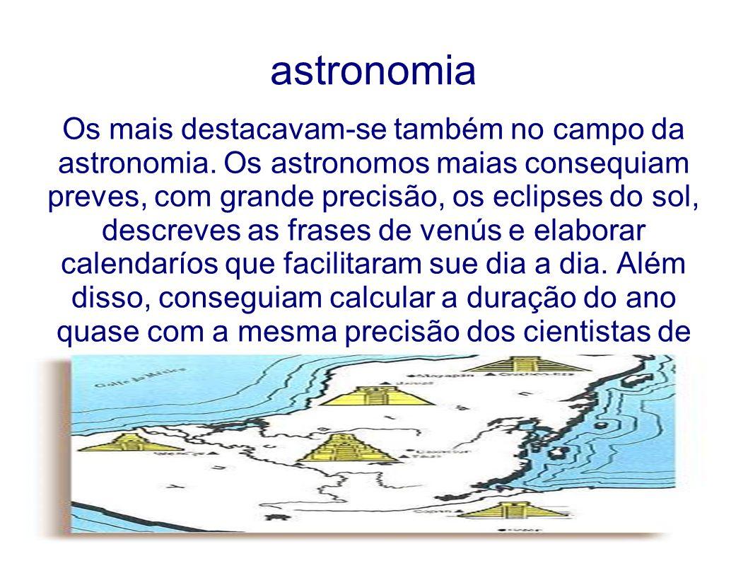 astronomia Os mais destacavam-se também no campo da astronomia. Os astronomos maias consequiam preves, com grande precisão, os eclipses do sol, descre