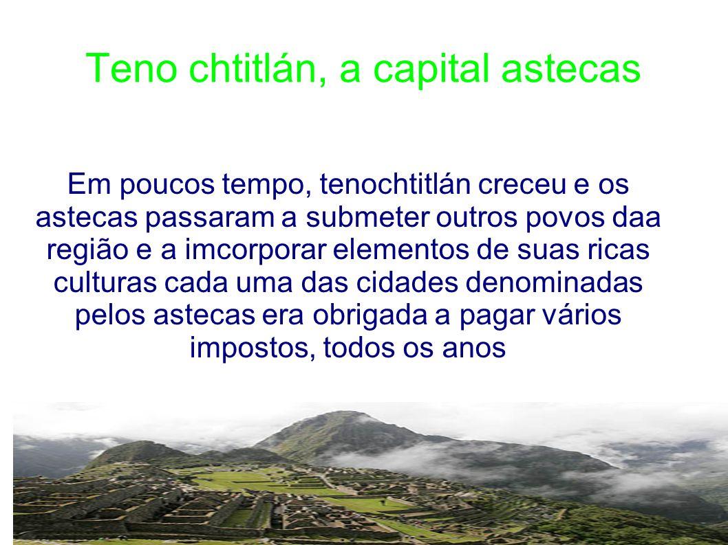 Teno chtitlán, a capital astecas Em poucos tempo, tenochtitlán creceu e os astecas passaram a submeter outros povos daa região e a imcorporar elemento