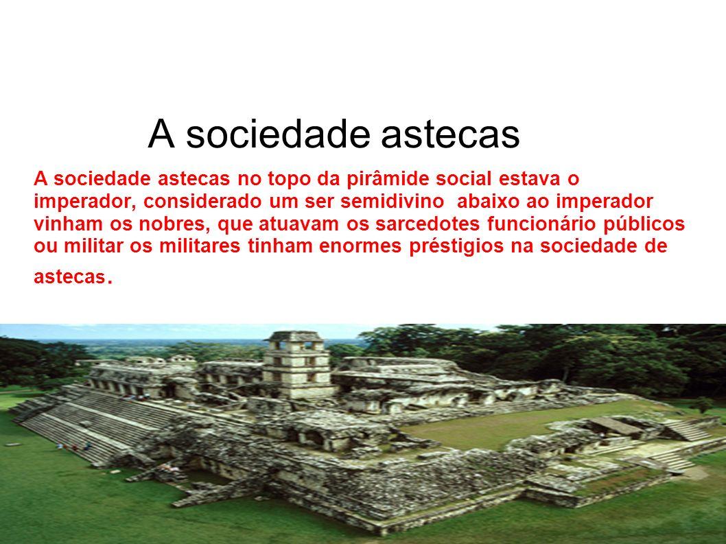 A sociedade astecas A sociedade astecas no topo da pirâmide social estava o imperador, considerado um ser semidivino abaixo ao imperador vinham os nob