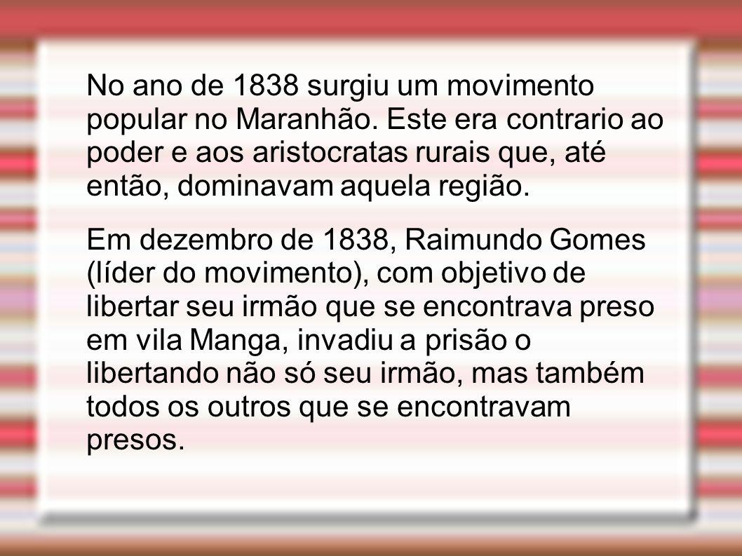 No ano de 1838 surgiu um movimento popular no Maranhão. Este era contrario ao poder e aos aristocratas rurais que, até então, dominavam aquela região.