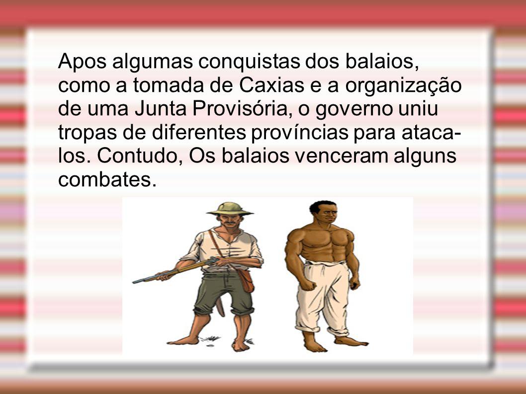 Apos algumas conquistas dos balaios, como a tomada de Caxias e a organização de uma Junta Provisória, o governo uniu tropas de diferentes províncias p
