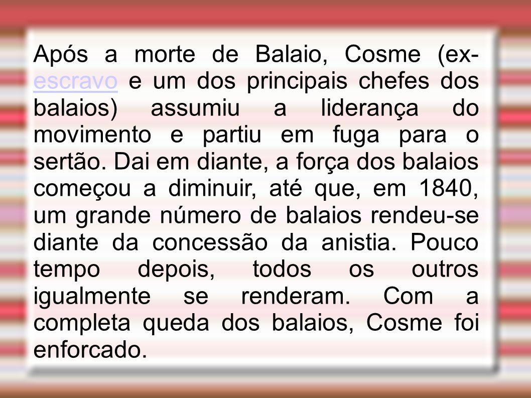 Após a morte de Balaio, Cosme (ex- escravo e um dos principais chefes dos balaios) assumiu a liderança do movimento e partiu em fuga para o sertão. Da