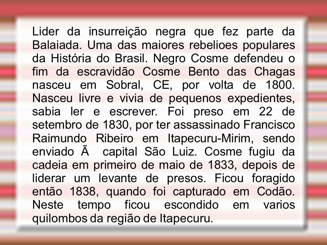 Lider da insurreição negra que fez parte da Balaiada. Uma das maiores rebelioes populares da História do Brasil. Negro Cosme defendeu o fim da escravi