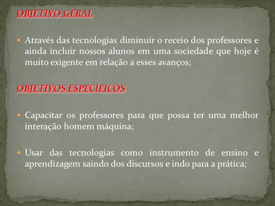 OBJETIVO GERAL Através das tecnologias diminuir o receio dos professores e ainda incluir nossos alunos em uma sociedade que hoje é muito exigente em r