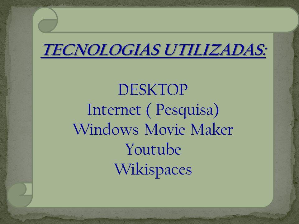 TECNOLOGIAS UTILIZADAS: DESKTOP Internet ( Pesquisa) Windows Movie Maker Youtube Wikispaces