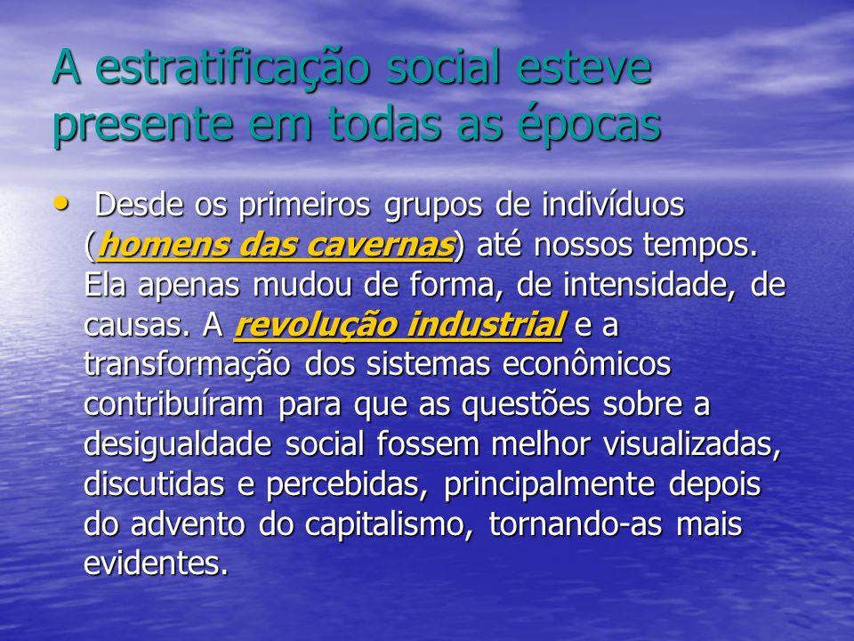 A estratificação social esteve presente em todas as épocas Desde os primeiros grupos de indivíduos (homens das cavernas) até nossos tempos. Ela apenas