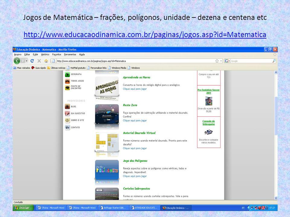 Jogos de Matemática – frações, polígonos, unidade – dezena e centena etc http://www.educacaodinamica.com.br/paginas/jogos.asp?id=Matematica http://www