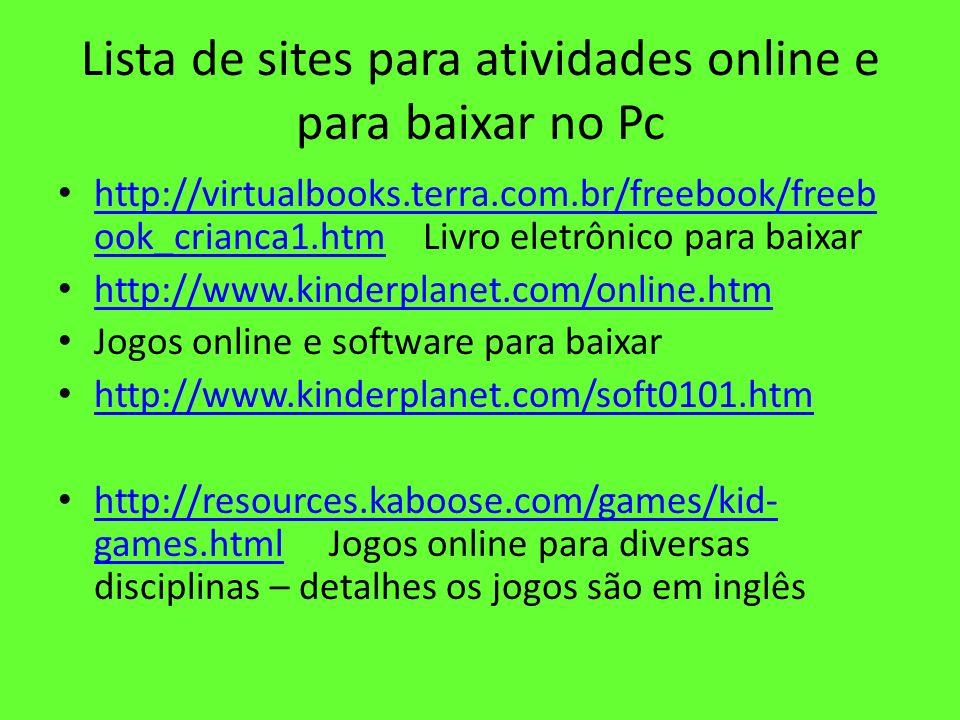 Lista de sites para atividades online e para baixar no Pc http://virtualbooks.terra.com.br/freebook/freeb ook_crianca1.htm Livro eletrônico para baixa