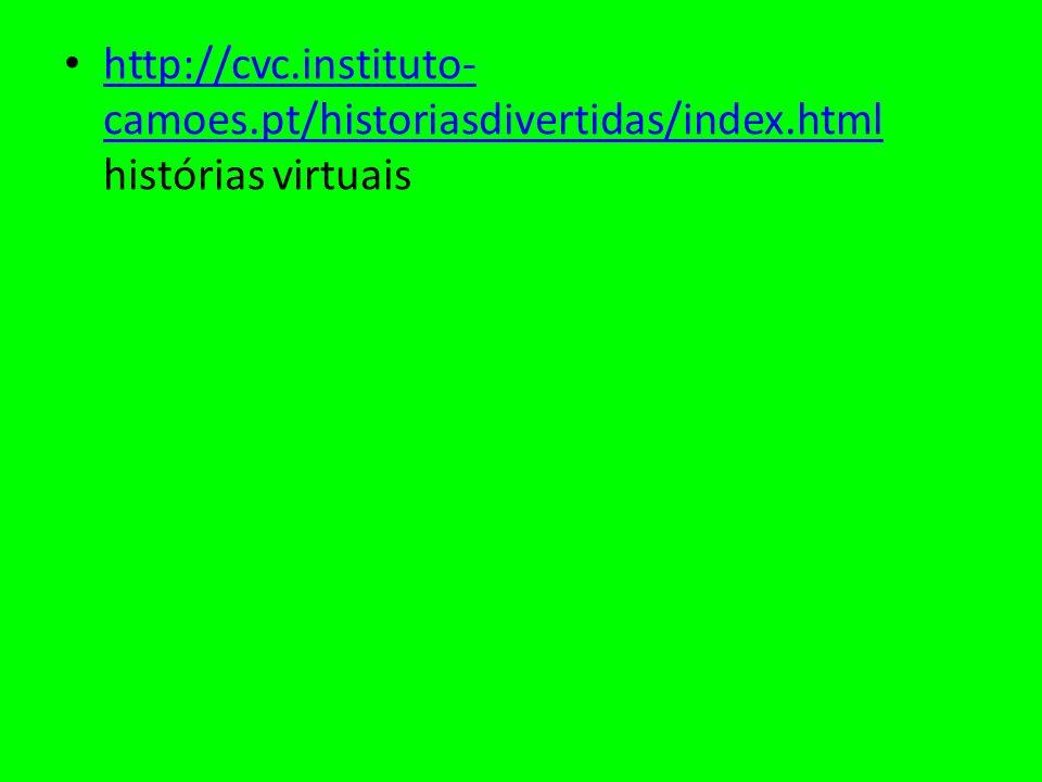 http://cvc.instituto- camoes.pt/historiasdivertidas/index.html histórias virtuais http://cvc.instituto- camoes.pt/historiasdivertidas/index.html