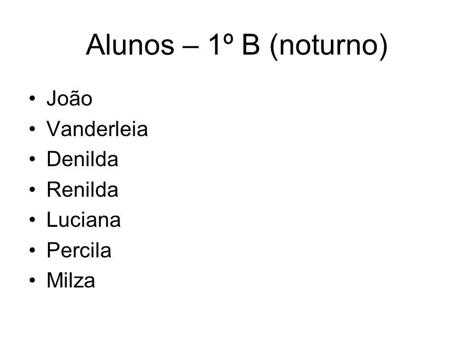Alunos – 1º B (noturno) João Vanderleia Denilda Renilda Luciana Percila Milza