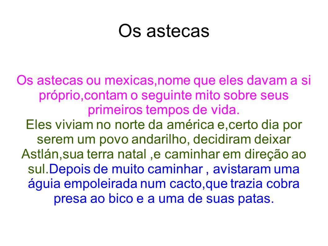 Os astecas Os astecas ou mexicas,nome que eles davam a si próprio,contam o seguinte mito sobre seus primeiros tempos de vida. Eles viviam no norte da