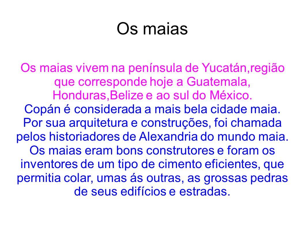 Os maias Os maias vivem na península de Yucatán,região que corresponde hoje a Guatemala, Honduras,Belize e ao sul do México. Copán é considerada a mai