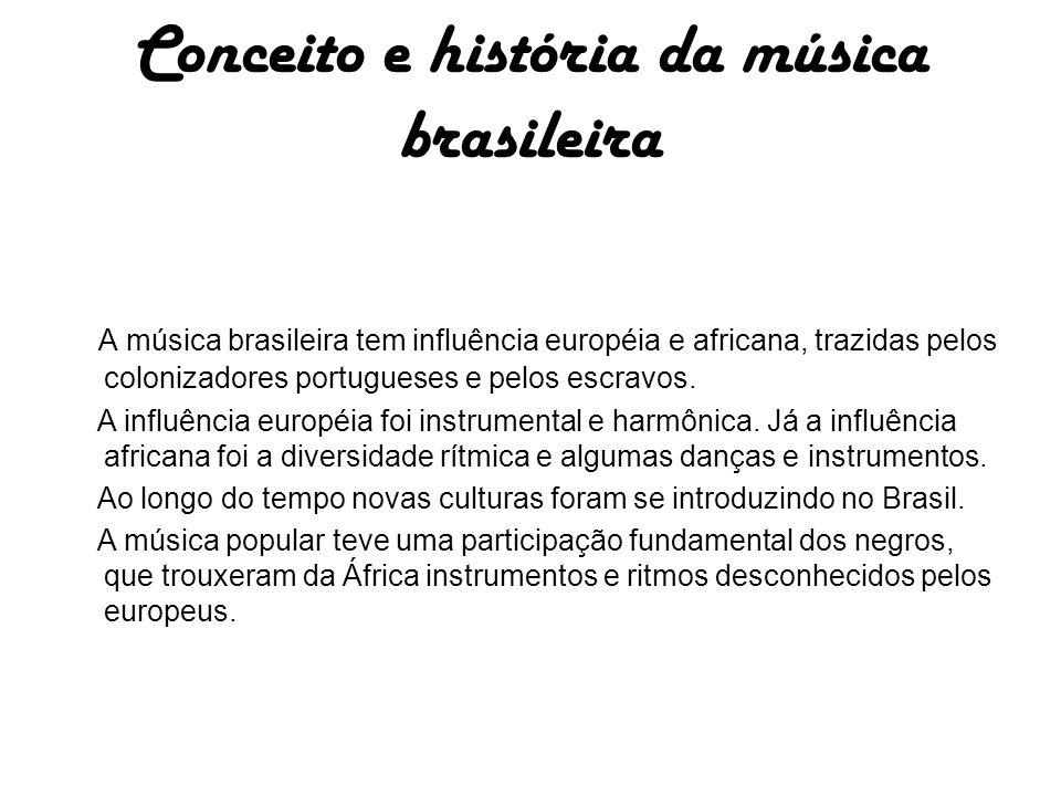 Conceito e história da música brasileira A música brasileira tem influência européia e africana, trazidas pelos colonizadores portugueses e pelos escravos.