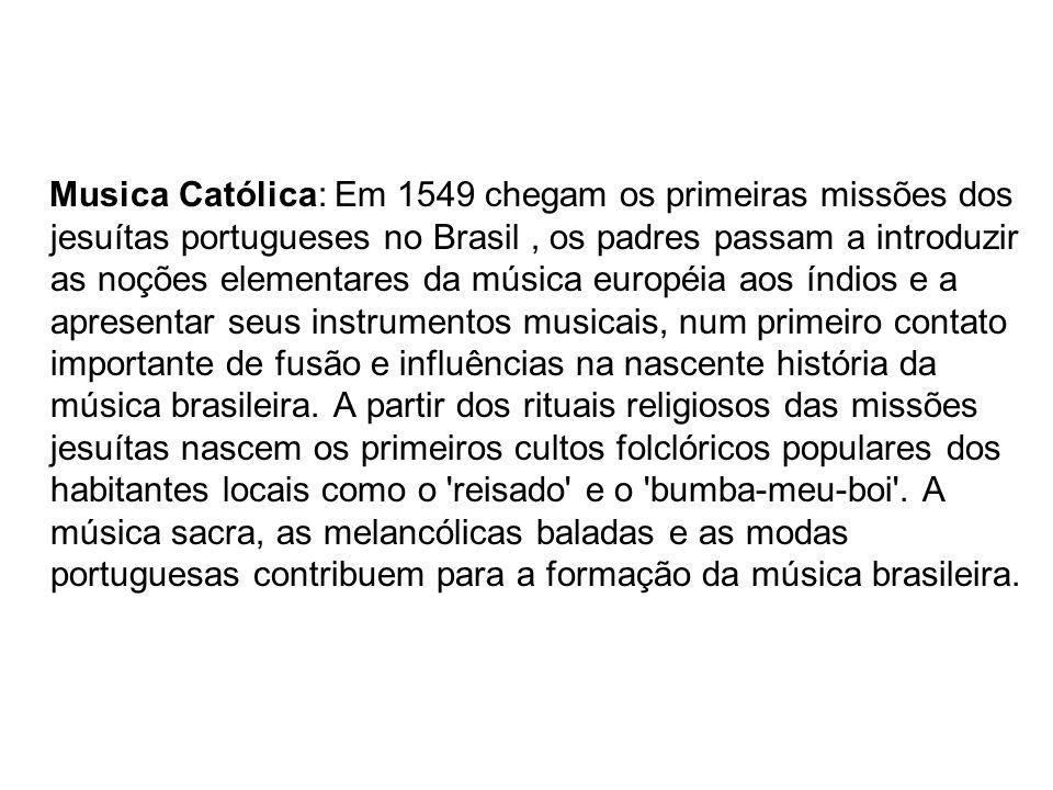 Musica Católica: Em 1549 chegam os primeiras missões dos jesuítas portugueses no Brasil, os padres passam a introduzir as noções elementares da música européia aos índios e a apresentar seus instrumentos musicais, num primeiro contato importante de fusão e influências na nascente história da música brasileira.