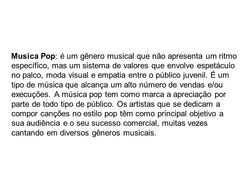 Musica Pop: é um gênero musical que não apresenta um ritmo específico, mas um sistema de valores que envolve espetáculo no palco, moda visual e empati