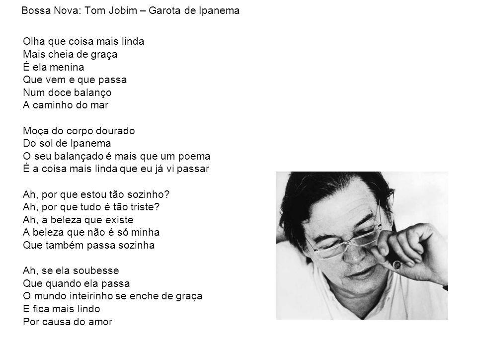 Bossa Nova: Tom Jobim – Garota de Ipanema Olha que coisa mais linda Mais cheia de graça É ela menina Que vem e que passa Num doce balanço A caminho do