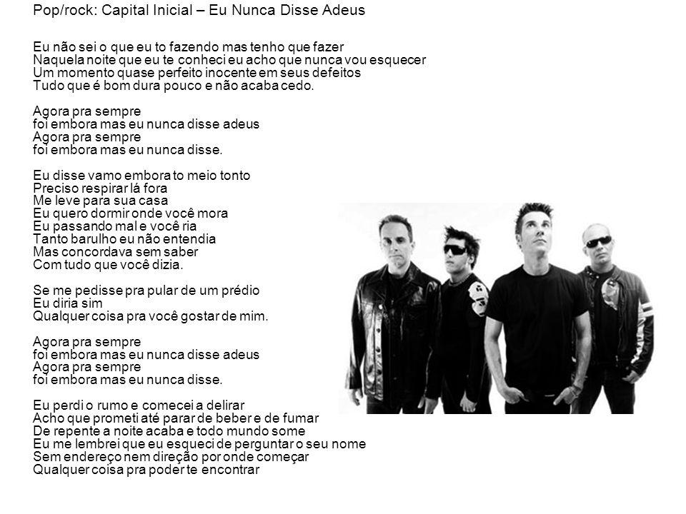 Pop/rock: Capital Inicial – Eu Nunca Disse Adeus Eu não sei o que eu to fazendo mas tenho que fazer Naquela noite que eu te conheci eu acho que nunca vou esquecer Um momento quase perfeito inocente em seus defeitos Tudo que é bom dura pouco e não acaba cedo.