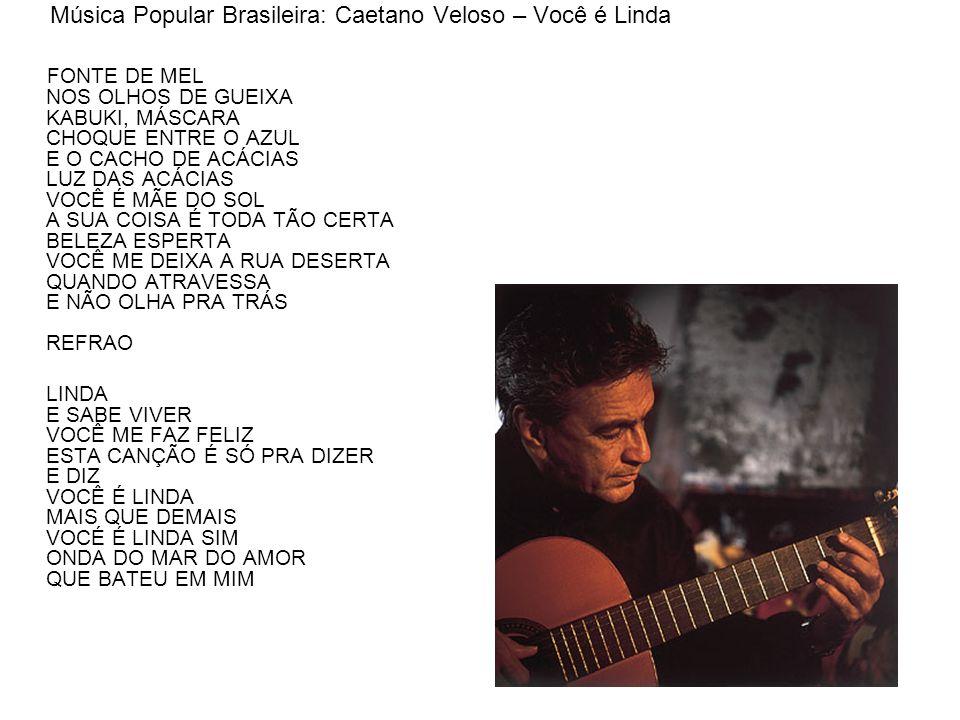 Música Popular Brasileira: Caetano Veloso – Você é Linda FONTE DE MEL NOS OLHOS DE GUEIXA KABUKI, MÁSCARA CHOQUE ENTRE O AZUL E O CACHO DE ACÁCIAS LUZ DAS ACÁCIAS VOCÊ É MÃE DO SOL A SUA COISA É TODA TÃO CERTA BELEZA ESPERTA VOCÊ ME DEIXA A RUA DESERTA QUANDO ATRAVESSA E NÃO OLHA PRA TRÁS REFRAO LINDA E SABE VIVER VOCÊ ME FAZ FELIZ ESTA CANÇÃO É SÓ PRA DIZER E DIZ VOCÊ É LINDA MAIS QUE DEMAIS VOCÉ É LINDA SIM ONDA DO MAR DO AMOR QUE BATEU EM MIM