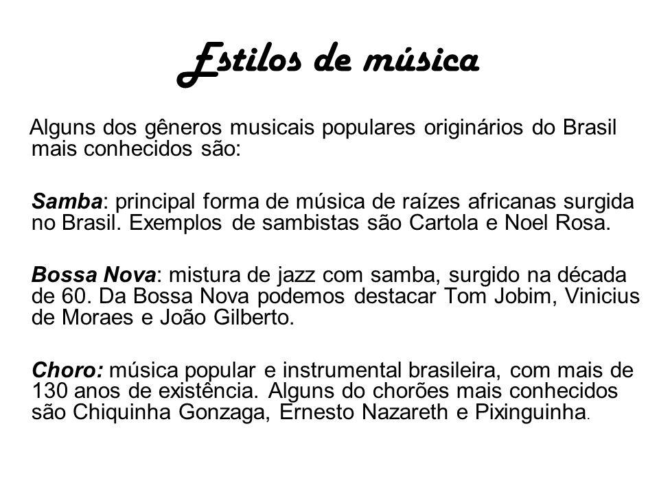 Estilos de música Alguns dos gêneros musicais populares originários do Brasil mais conhecidos são: Samba: principal forma de música de raízes africanas surgida no Brasil.