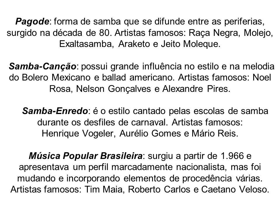 Pagode: forma de samba que se difunde entre as periferias, surgido na década de 80. Artistas famosos: Raça Negra, Molejo, Exaltasamba, Araketo e Jeito
