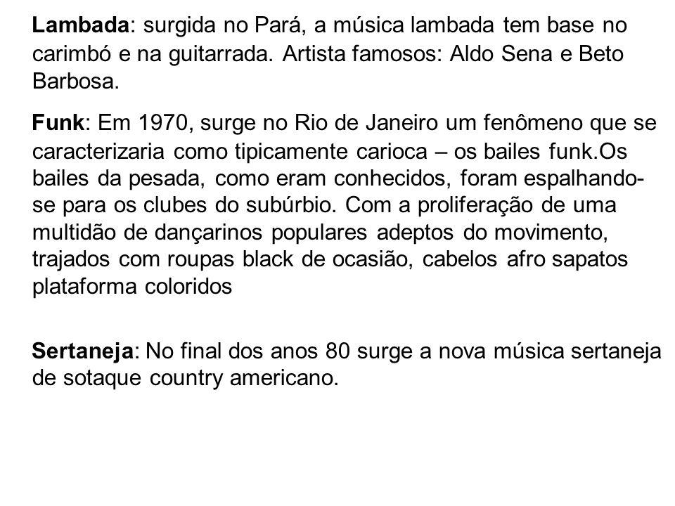 Lambada: surgida no Pará, a música lambada tem base no carimbó e na guitarrada. Artista famosos: Aldo Sena e Beto Barbosa. Funk: Em 1970, surge no Rio