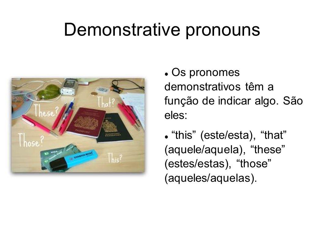 Demonstrative pronouns Os pronomes demonstrativos têm a função de indicar algo. São eles: this (este/esta), that (aquele/aquela), these (estes/estas),
